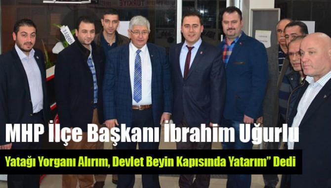 """MHP İlçe Başkanı İbrahim Uğurlu;"""" Yatağı Yorganı Alırım, Devlet Beyin Kapısında Yatarım"""" Dedi"""