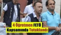 4 Öğretmen FETÖ Kapsamında Tutuklandı