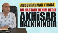 """Abdurrahman Yılmaz; """"Bu Hastane Benim Değildir Akhisar Halkınındır"""""""