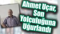 Ahmet Uçar, Son Yolculuğuna Uğurlandı