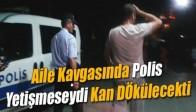 Aile Kavgasında Polis Yetişmeseydi Kan Dökülecekti