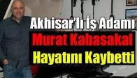 Akhisar'lı İş Adamı Murat Kabasakal Hayatını Kaybetti
