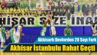 Akhisarlı Devler İstanbul'u Rahat Geçti