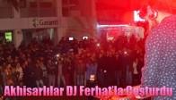 Akhisarlılar DJ Ferhat'la Coşturdu