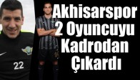 Akhisarspor, 2 Oyuncuyu Kadrodan Çıkardı