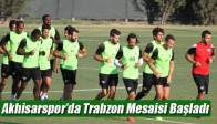Akhisarspor'da Trabzon Mesaisi Başladı