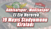 Akhisarspor , Manisaspor Elele Vererek 19 Mayıs Stadyumunu Kiraladı
