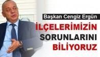 """Başkan Cengiz Ergün, """"İlçelerimizin Sorunlarını Biliyoruz"""""""