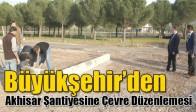 Büyükşehir'den Akhisar Şantiyesine Çevre Düzenlemesi