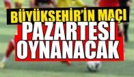 Büyükşehir'in Maçı Pazartesi Oynanacak