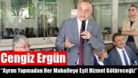 """Cengiz Ergün; """"Ayrım Yapmadan Her Mahalleye Eşit Hizmet Götüreceğiz"""""""