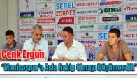 """Cenk Ergün, """"Manisaspor'a Asla Rakip Olmayı Düşünmedik"""""""