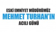 Eski Emniyet Müdürümüz Mehmet Turhan'ın Acılı Günü