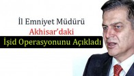 İl Emniyet Müdürü Akhisar'daki İşid Operasyonunu Açıkladı