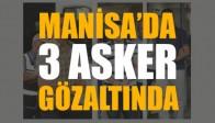 Manisa'da 3 asker gözaltına alındı