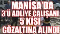 Manisa'da 3'ü adliye çalışanı 5 kişi gözaltında