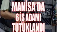 Manisa'da 6 iş adamı tutuklandı