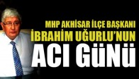 MHP İlçe Başkanı İbrahim Uğurlu'nun Acılı Günü