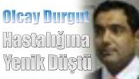 Olcay Durgut,Hastalığına Yenik Düştü