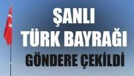 Şanlı Türk Bayrağı Göndere Çekildi