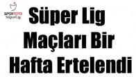 Süper Lig maçları bir hafta ertelendi