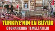 Türkiye'nin En Büyük Otoparkının Temeli Törenle Atıldı