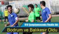 U19 Şampiyonasında Finalin Adı; Bodrum ve Balıkesir Oldu