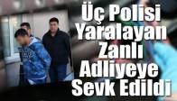 Üç Polisi Yaralayan Zanlı Adliyeye Sevk Edildi