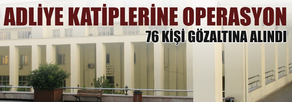 4 İlde Adliye Katiplerine Operasyon: 76 Gözaltı