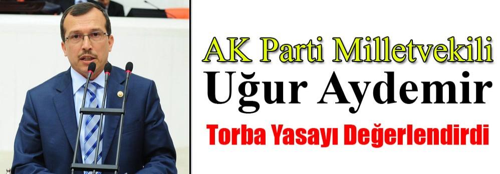 AK Parti Milletvekili Uğur Aydemir; Torba Yasayı Değerlendirdi