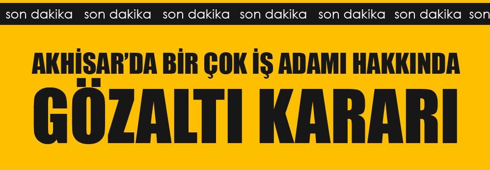 Akhisar'da Birçok iş Adamı Hakkında Gözaltı Kararı