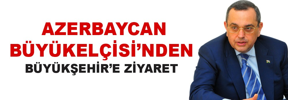 Azerbaycan Büyükelçisi'nden Büyükşehir'e Ziyaret