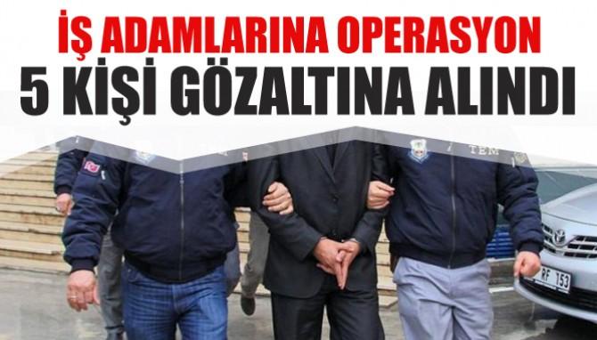 İş adamlarına operasyon 5 kişi gözaltına alındı