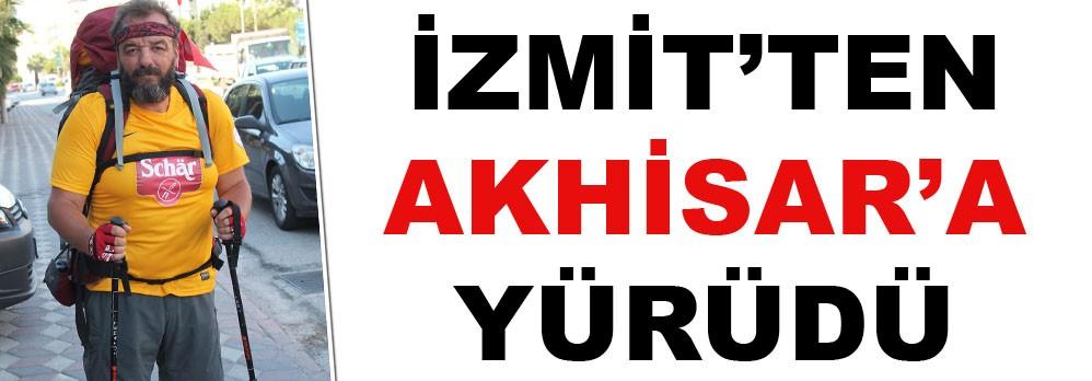 İZMİT'TEN AKHİSAR'A YÜRÜDÜ