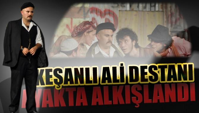 """""""Keşanlı Ali Destanı"""" Ayakta Alkışlandı"""